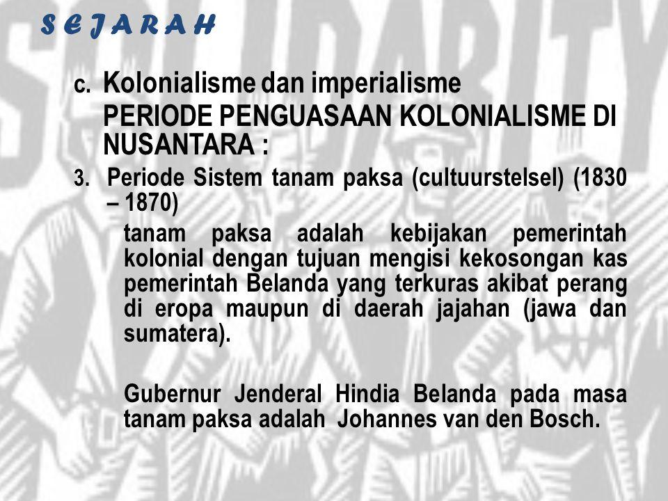 S E J A R A H c. Kolonialisme dan imperialisme PERIODE PENGUASAAN KOLONIALISME DI NUSANTARA : 3. Periode Sistem tanam paksa (cultuurstelsel) (1830 – 1