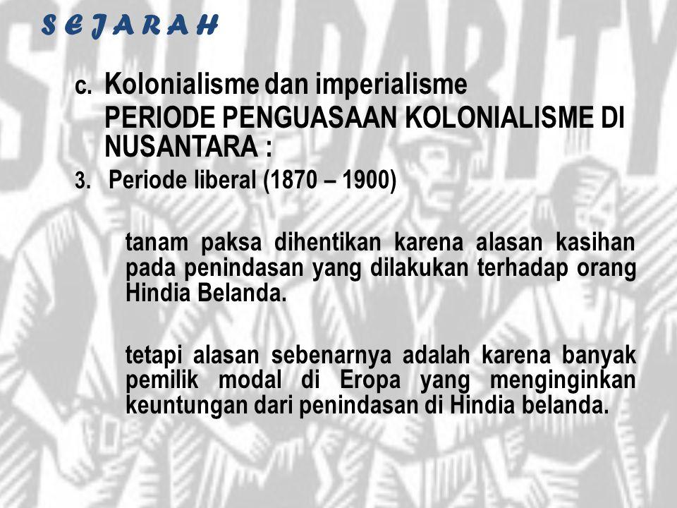 S E J A R A H c. Kolonialisme dan imperialisme PERIODE PENGUASAAN KOLONIALISME DI NUSANTARA : 3. Periode liberal (1870 – 1900) tanam paksa dihentikan