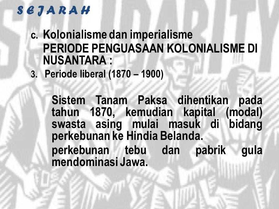 S E J A R A H c. Kolonialisme dan imperialisme PERIODE PENGUASAAN KOLONIALISME DI NUSANTARA : 3. Periode liberal (1870 – 1900) Sistem Tanam Paksa dihe