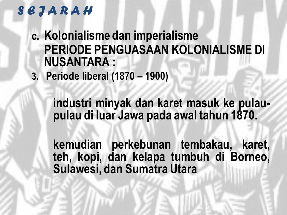 S E J A R A H c. Kolonialisme dan imperialisme PERIODE PENGUASAAN KOLONIALISME DI NUSANTARA : 3. Periode liberal (1870 – 1900) industri minyak dan kar
