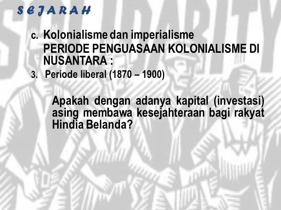 S E J A R A H c. Kolonialisme dan imperialisme PERIODE PENGUASAAN KOLONIALISME DI NUSANTARA : 3. Periode liberal (1870 – 1900) Apakah dengan adanya ka