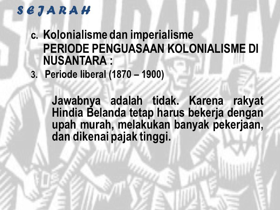 S E J A R A H c. Kolonialisme dan imperialisme PERIODE PENGUASAAN KOLONIALISME DI NUSANTARA : 3. Periode liberal (1870 – 1900) Jawabnya adalah tidak.