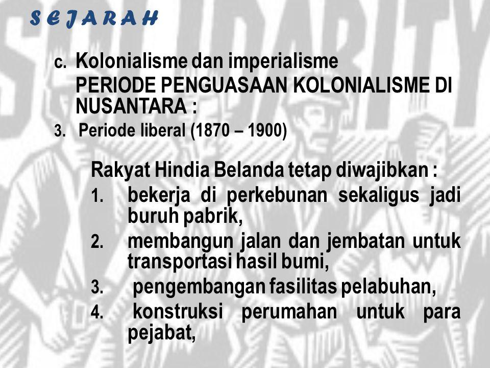 S E J A R A H c. Kolonialisme dan imperialisme PERIODE PENGUASAAN KOLONIALISME DI NUSANTARA : 3. Periode liberal (1870 – 1900) Rakyat Hindia Belanda t