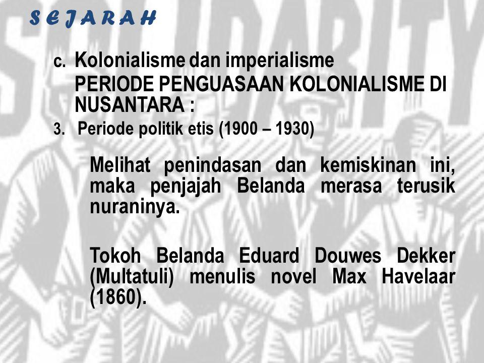 S E J A R A H c. Kolonialisme dan imperialisme PERIODE PENGUASAAN KOLONIALISME DI NUSANTARA : 3. Periode politik etis (1900 – 1930) Melihat penindasan