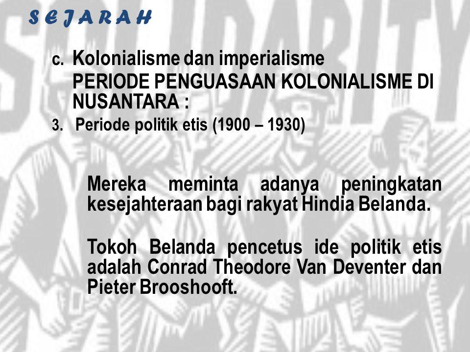 S E J A R A H c. Kolonialisme dan imperialisme PERIODE PENGUASAAN KOLONIALISME DI NUSANTARA : 3. Periode politik etis (1900 – 1930) Mereka meminta ada