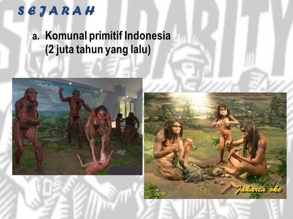 S E J A R A H a. Komunal primitif Indonesia (2 juta tahun yang lalu)
