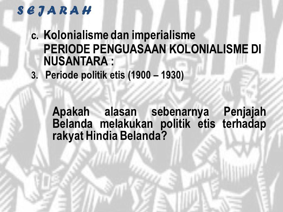 S E J A R A H c. Kolonialisme dan imperialisme PERIODE PENGUASAAN KOLONIALISME DI NUSANTARA : 3. Periode politik etis (1900 – 1930) Apakah alasan sebe