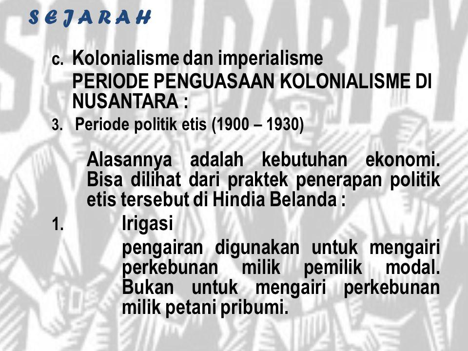 S E J A R A H c. Kolonialisme dan imperialisme PERIODE PENGUASAAN KOLONIALISME DI NUSANTARA : 3. Periode politik etis (1900 – 1930) Alasannya adalah k