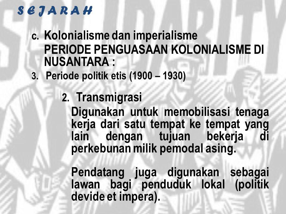 S E J A R A H c. Kolonialisme dan imperialisme PERIODE PENGUASAAN KOLONIALISME DI NUSANTARA : 3. Periode politik etis (1900 – 1930) 2. Transmigrasi Di