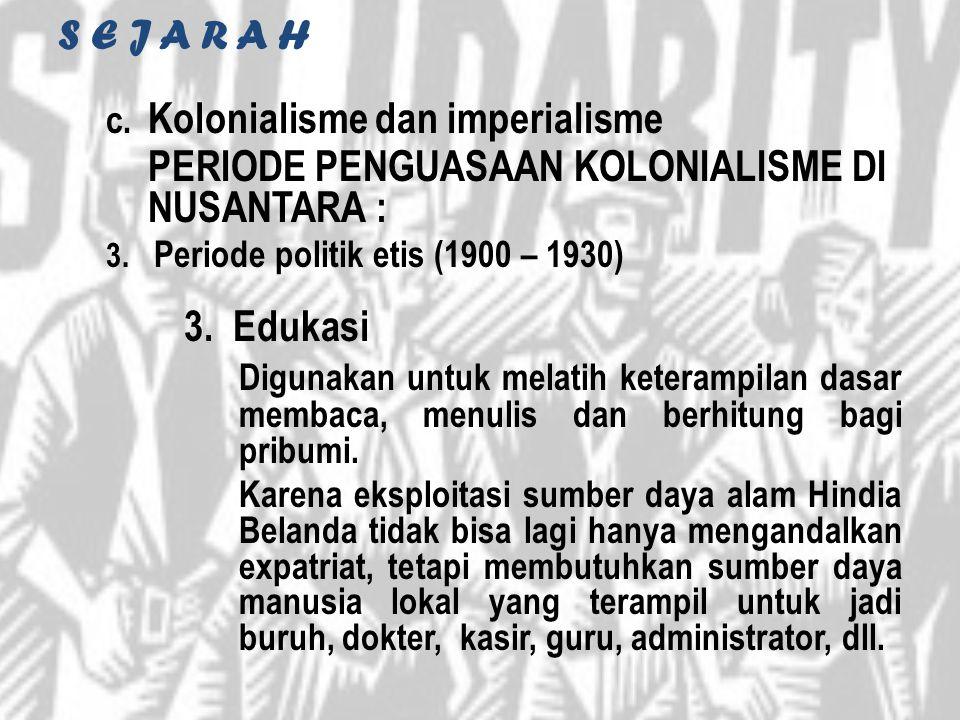 S E J A R A H c. Kolonialisme dan imperialisme PERIODE PENGUASAAN KOLONIALISME DI NUSANTARA : 3. Periode politik etis (1900 – 1930) 3. Edukasi Digunak