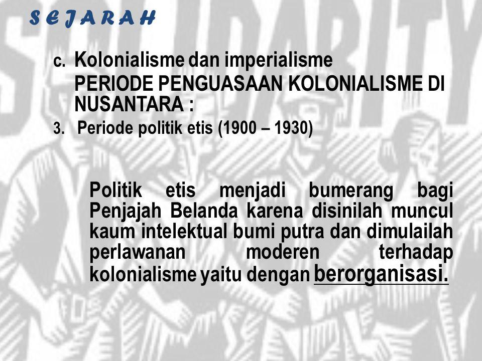 S E J A R A H c. Kolonialisme dan imperialisme PERIODE PENGUASAAN KOLONIALISME DI NUSANTARA : 3. Periode politik etis (1900 – 1930) Politik etis menja