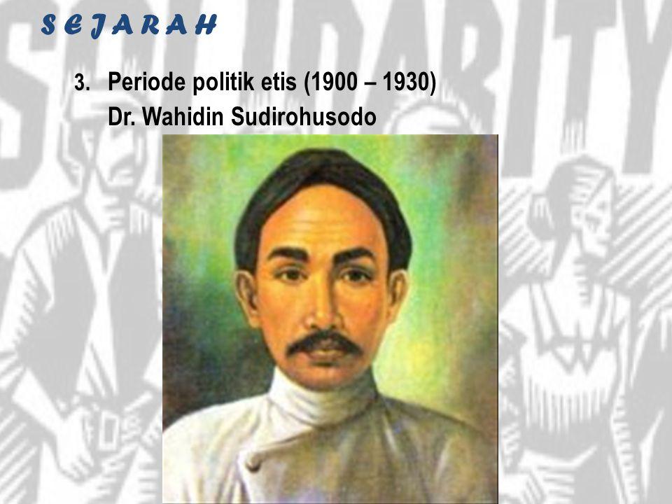 S E J A R A H 3. Periode politik etis (1900 – 1930) Dr. Wahidin Sudirohusodo