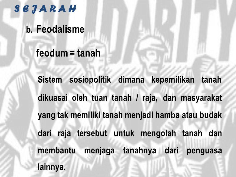 S E J A R A H b. Feodalisme feodum = tanah Sistem sosiopolitik dimana kepemilikan tanah dikuasai oleh tuan tanah / raja, dan masyarakat yang tak memil