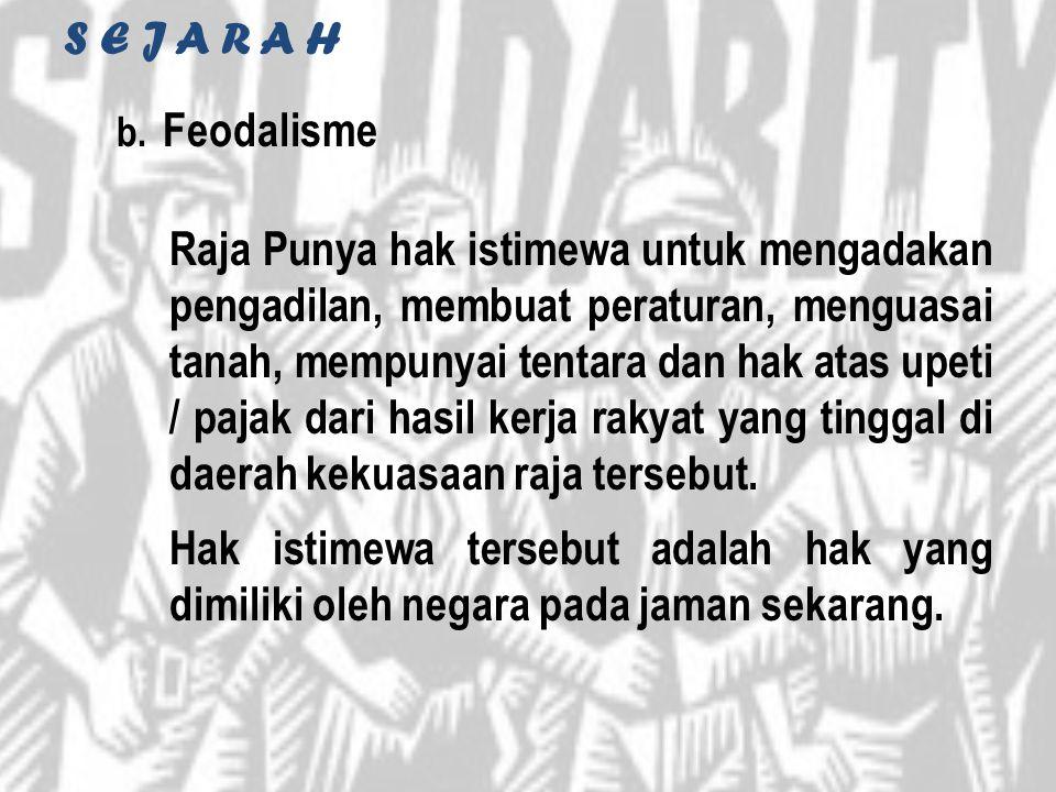 S E J A R A H b. Feodalisme Raja Punya hak istimewa untuk mengadakan pengadilan, membuat peraturan, menguasai tanah, mempunyai tentara dan hak atas up