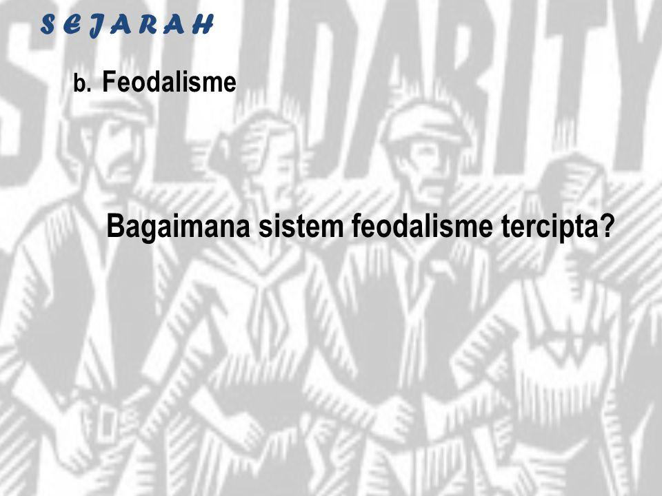 S E J A R A H b. Feodalisme Bagaimana sistem feodalisme tercipta?