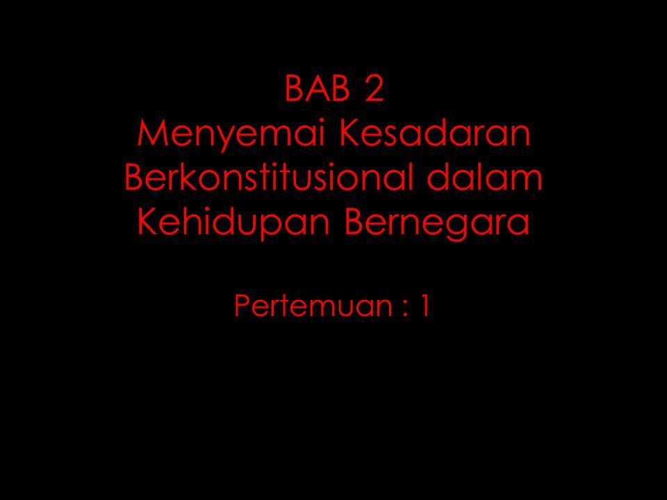 BAB 2 Menyemai Kesadaran Berkonstitusional dalam Kehidupan Bernegara Pertemuan : 1
