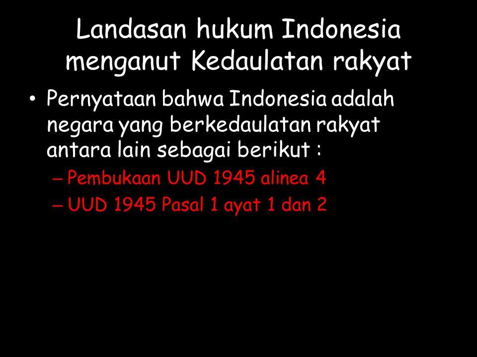 Landasan hukum Indonesia menganut Kedaulatan rakyat Pernyataan bahwa Indonesia adalah negara yang berkedaulatan rakyat antara lain sebagai berikut : – Pembukaan UUD 1945 alinea 4 – UUD 1945 Pasal 1 ayat 1 dan 2