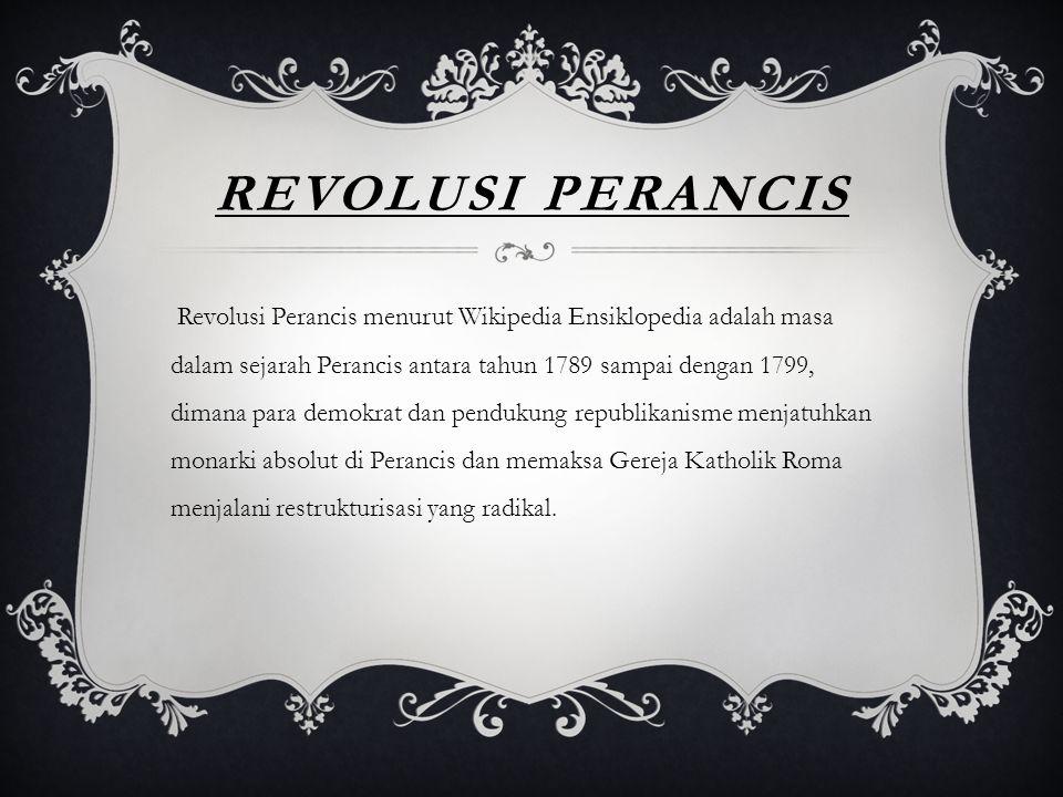 REVOLUSI PERANCIS Revolusi Perancis menurut Wikipedia Ensiklopedia adalah masa dalam sejarah Perancis antara tahun 1789 sampai dengan 1799, dimana par