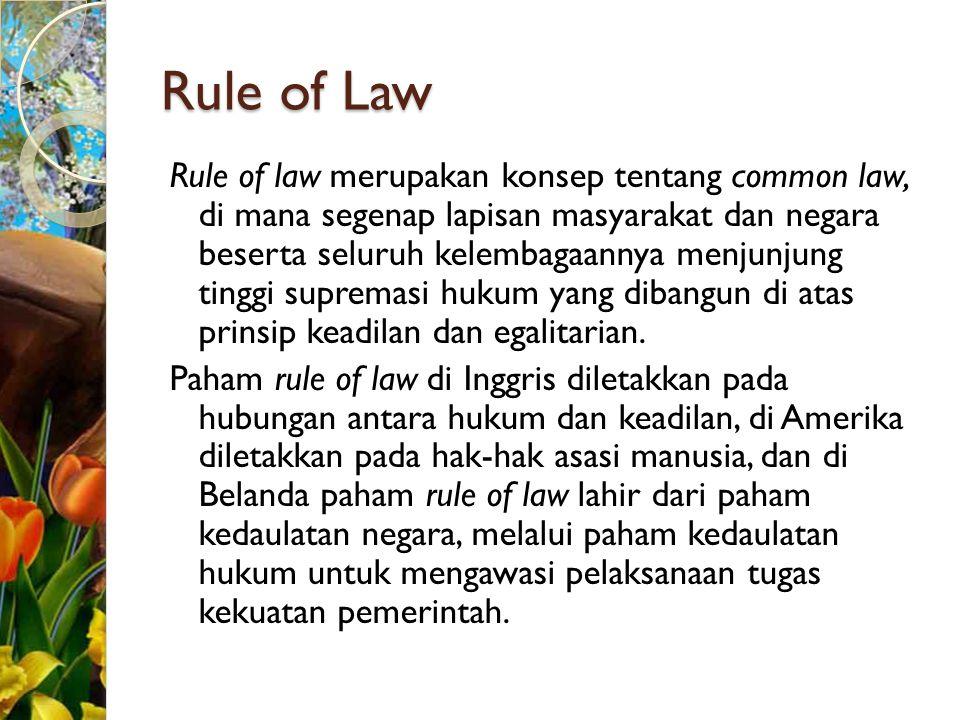 Rule of Law Rule of law merupakan konsep tentang common law, di mana segenap lapisan masyarakat dan negara beserta seluruh kelembagaannya menjunjung t