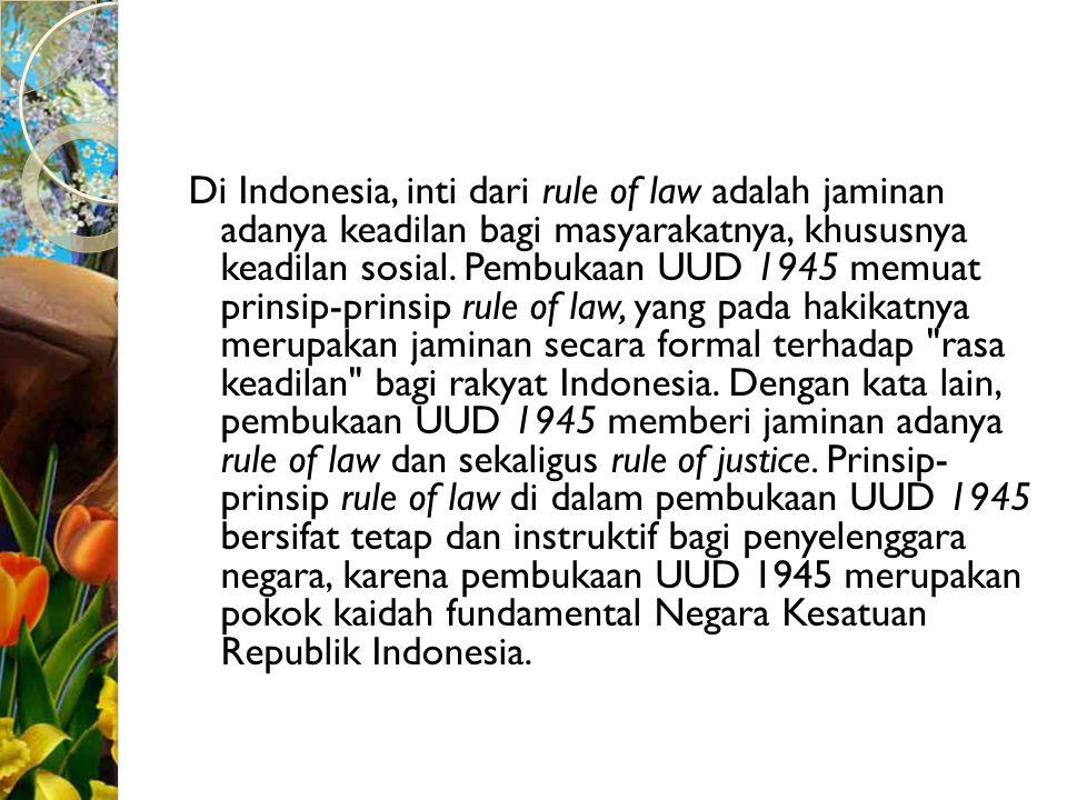 Di Indonesia, inti dari rule of law adalah jaminan adanya keadilan bagi masyarakatnya, khususnya keadilan sosial. Pembukaan UUD 1945 memuat prinsip-pr