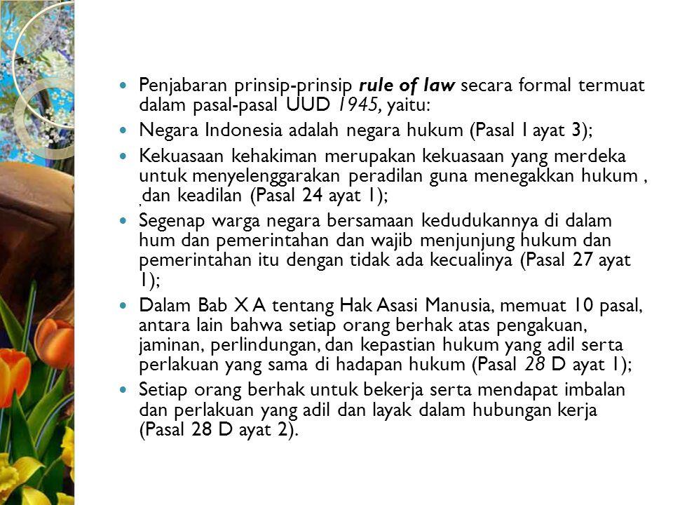 Penjabaran prinsip-prinsip rule of law secara formal termuat dalam pasal-pasal UUD 1945, yaitu: Negara Indonesia adalah negara hukum (Pasal I ayat 3);