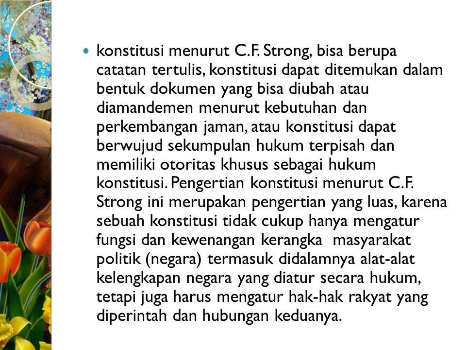 konstitusi menurut C.F. Strong, bisa berupa catatan tertulis, konstitusi dapat ditemukan dalam bentuk dokumen yang bisa diubah atau diamandemen menuru
