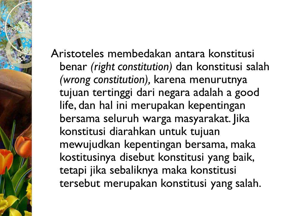 Aristoteles membedakan antara konstitusi benar (right constitution) dan konstitusi salah (wrong constitution), karena menurutnya tujuan tertinggi dari