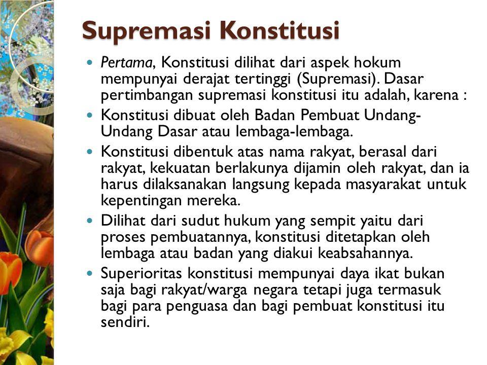 Supremasi Konstitusi Pertama, Konstitusi dilihat dari aspek hokum mempunyai derajat tertinggi (Supremasi). Dasar pertimbangan supremasi konstitusi itu