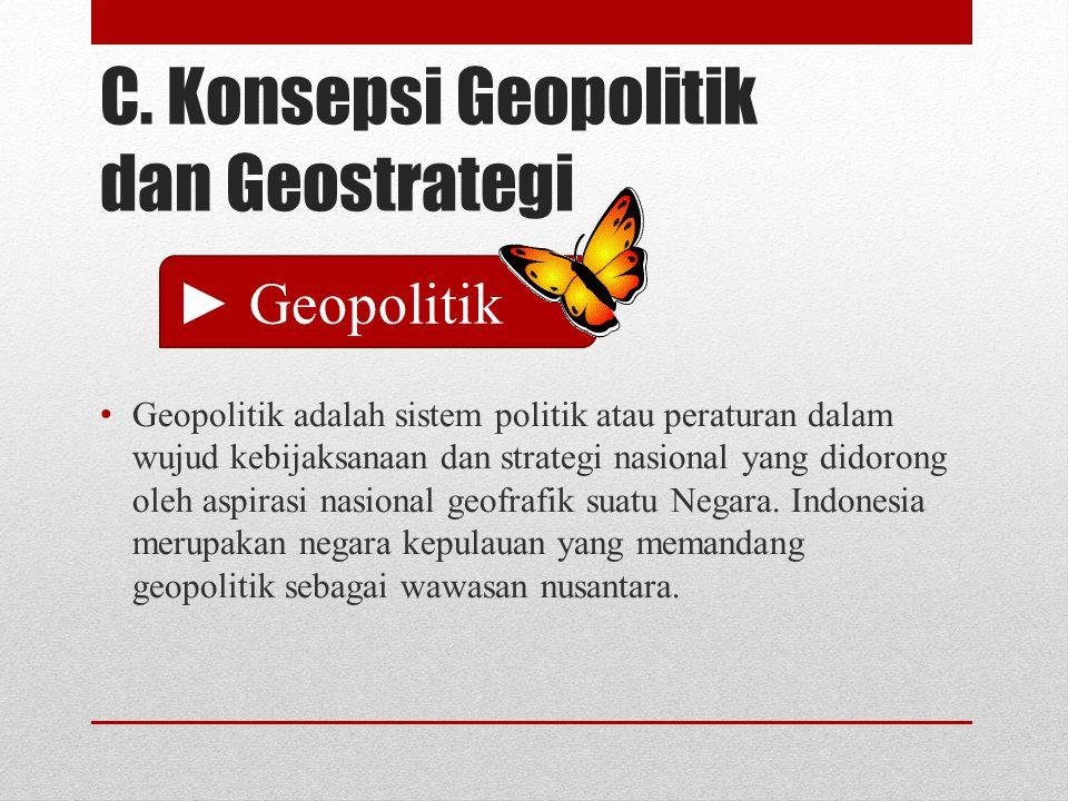 C. Konsepsi Geopolitik dan Geostrategi Geopolitik adalah sistem politik atau peraturan dalam wujud kebijaksanaan dan strategi nasional yang didorong o