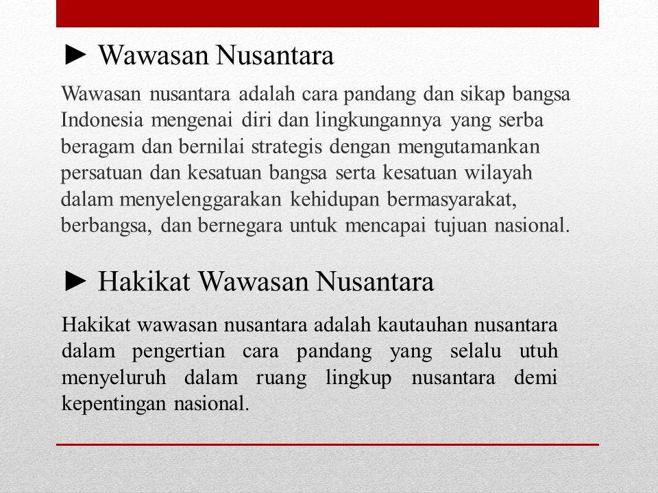 Wawasan nusantara adalah cara pandang dan sikap bangsa Indonesia mengenai diri dan lingkungannya yang serba beragam dan bernilai strategis dengan meng