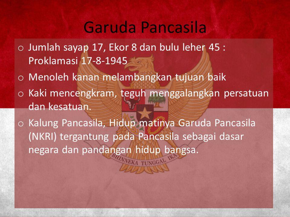 Garuda Pancasila o Jumlah sayap 17, Ekor 8 dan bulu leher 45 : Proklamasi 17-8-1945 o Menoleh kanan melambangkan tujuan baik o Kaki mencengkram, teguh