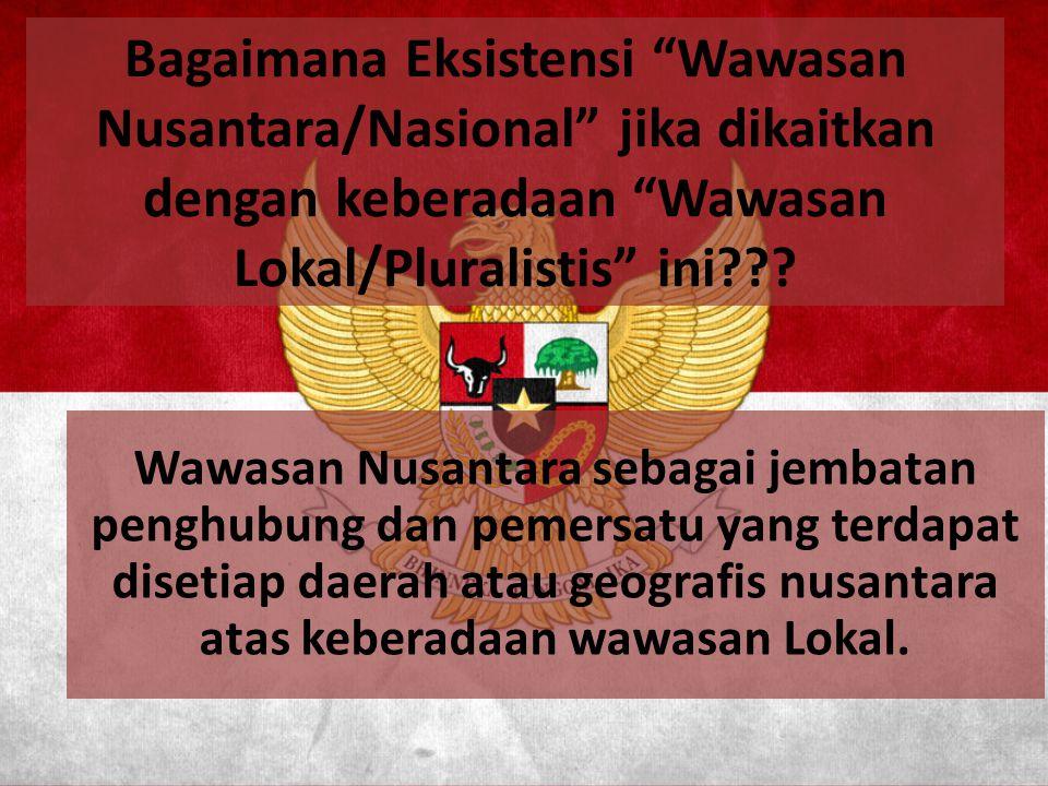 """Bagaimana Eksistensi """"Wawasan Nusantara/Nasional"""" jika dikaitkan dengan keberadaan """"Wawasan Lokal/Pluralistis"""" ini??? Wawasan Nusantara sebagai jembat"""