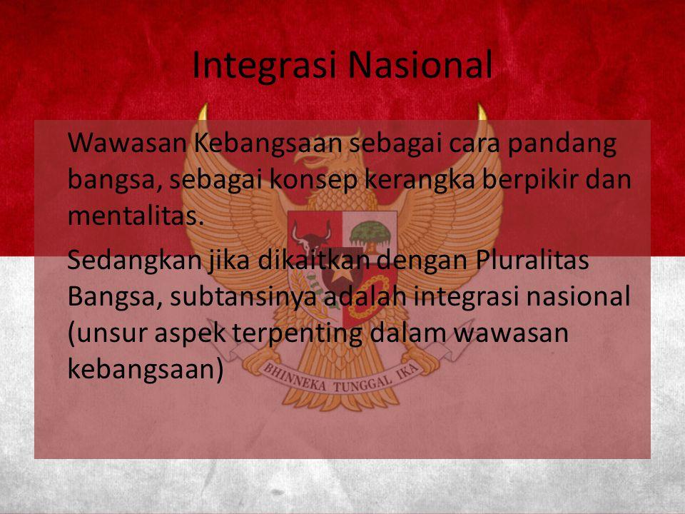 Integrasi Nasional Wawasan Kebangsaan sebagai cara pandang bangsa, sebagai konsep kerangka berpikir dan mentalitas. Sedangkan jika dikaitkan dengan Pl