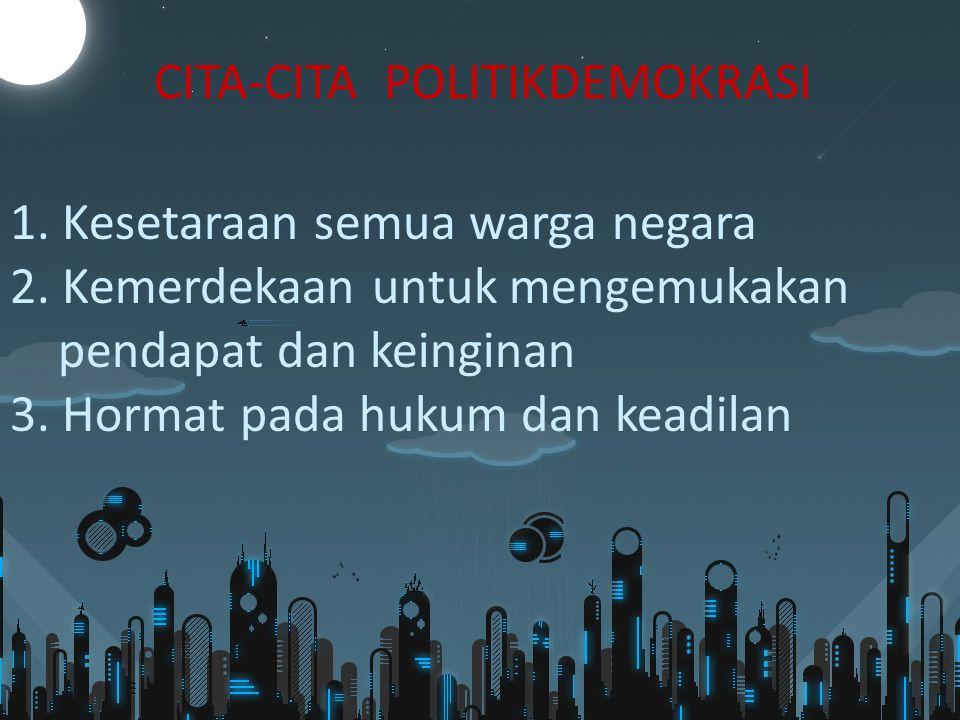 CITA-CITA POLITIKDEMOKRASI 1. Kesetaraan semua warga negara 2. Kemerdekaan untuk mengemukakan pendapat dan keinginan 3. Hormat pada hukum dan keadilan