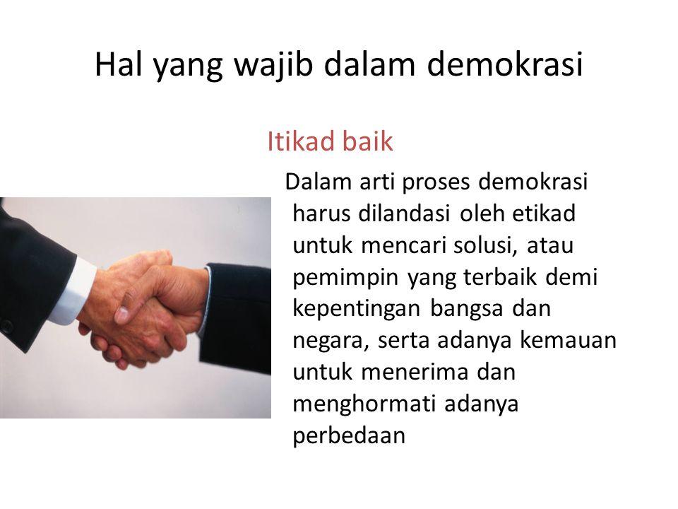 Hal yang wajib dalam demokrasi Itikad baik Dalam arti proses demokrasi harus dilandasi oleh etikad untuk mencari solusi, atau pemimpin yang terbaik de