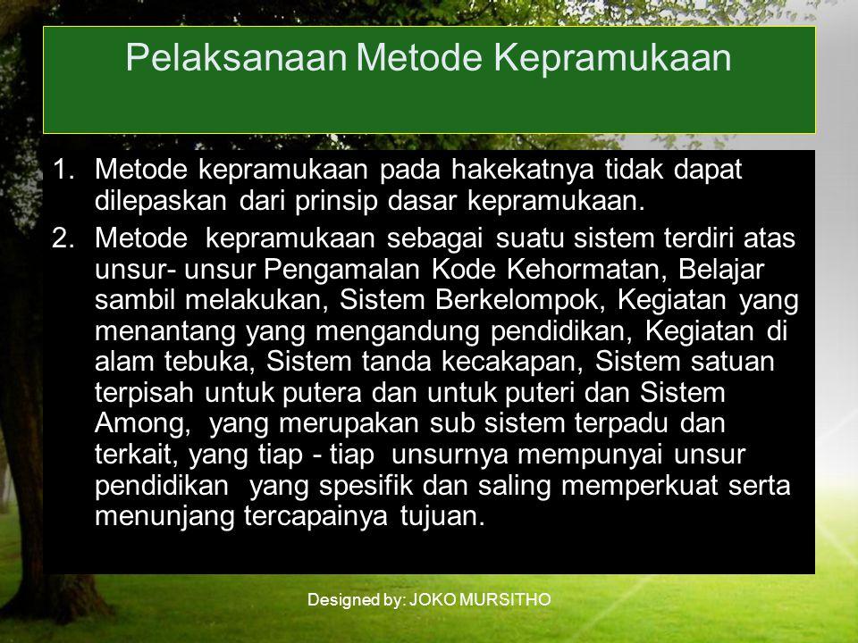 Designed by: JOKO MURSITHO Pelaksanaan Metode Kepramukaan 1.Metode kepramukaan pada hakekatnya tidak dapat dilepaskan dari prinsip dasar kepramukaan.