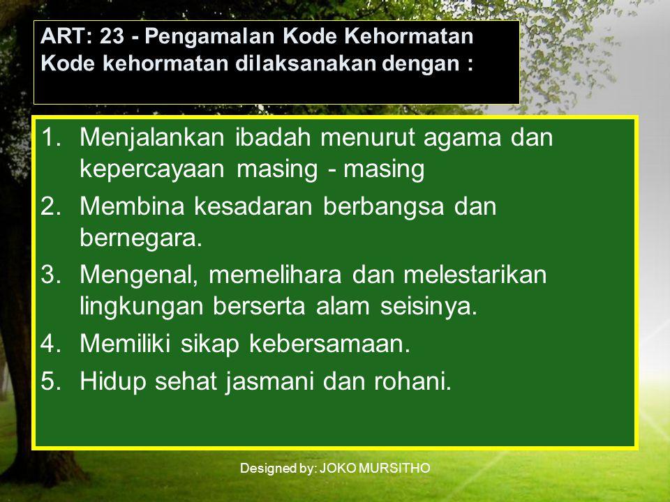 Designed by: JOKO MURSITHO ART: 23 - Pengamalan Kode Kehormatan Kode kehormatan dilaksanakan dengan : 1.Menjalankan ibadah menurut agama dan kepercayaan masing - masing 2.Membina kesadaran berbangsa dan bernegara.