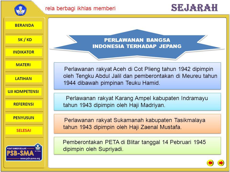 BERANDA SK / KD INDIKATORSejarah rela berbagi ikhlas memberi MATERI LATIHAN UJI KOMPETENSI REFERENSI PENYUSUN SELESAI PERLAWANAN BANGSA INDONESIA TERHADAP JEPANG Perlawanan rakyat Aceh di Cot Plieng tahun 1942 dipimpin oleh Tengku Abdul Jalil dan pemberontakan di Meureu tahun 1944 dibawah pimpinan Teuku Hamid.