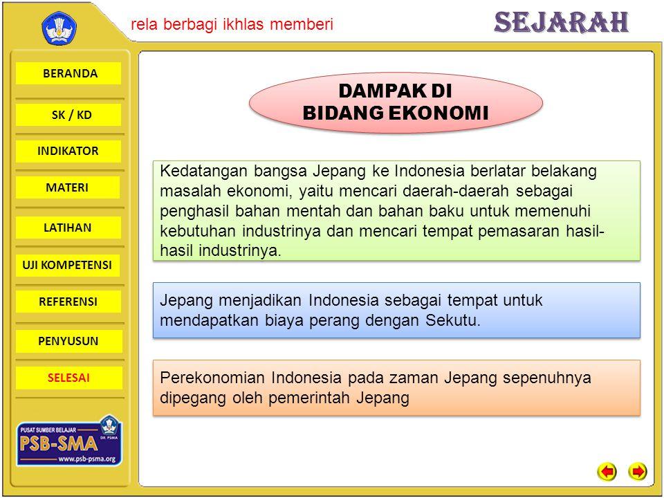 BERANDA SK / KD INDIKATORSejarah rela berbagi ikhlas memberi MATERI LATIHAN UJI KOMPETENSI REFERENSI PENYUSUN SELESAI DAMPAK DI BIDANG EKONOMI Kedatangan bangsa Jepang ke Indonesia berlatar belakang masalah ekonomi, yaitu mencari daerah-daerah sebagai penghasil bahan mentah dan bahan baku untuk memenuhi kebutuhan industrinya dan mencari tempat pemasaran hasil- hasil industrinya.