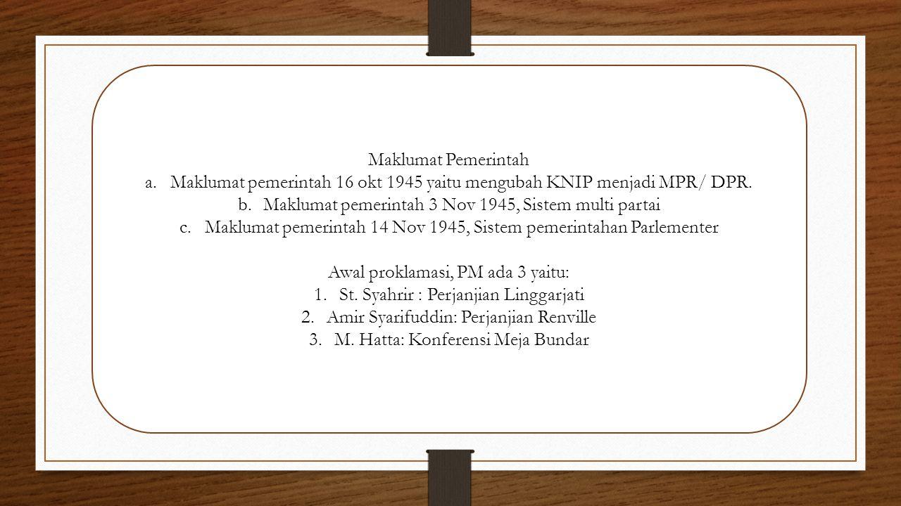 Maklumat Pemerintah a.Maklumat pemerintah 16 okt 1945 yaitu mengubah KNIP menjadi MPR/ DPR. b.Maklumat pemerintah 3 Nov 1945, Sistem multi partai c.Ma