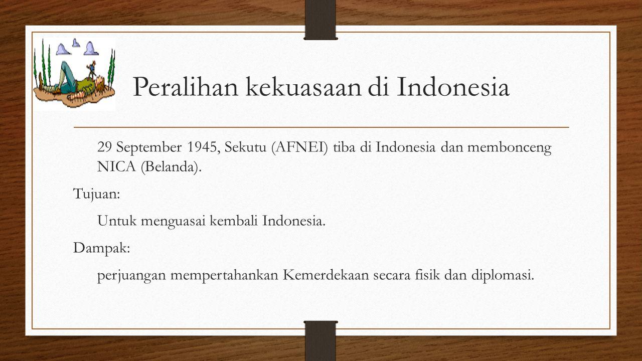 Peralihan kekuasaan di Indonesia 29 September 1945, Sekutu (AFNEI) tiba di Indonesia dan membonceng NICA (Belanda). Tujuan: Untuk menguasai kembali In