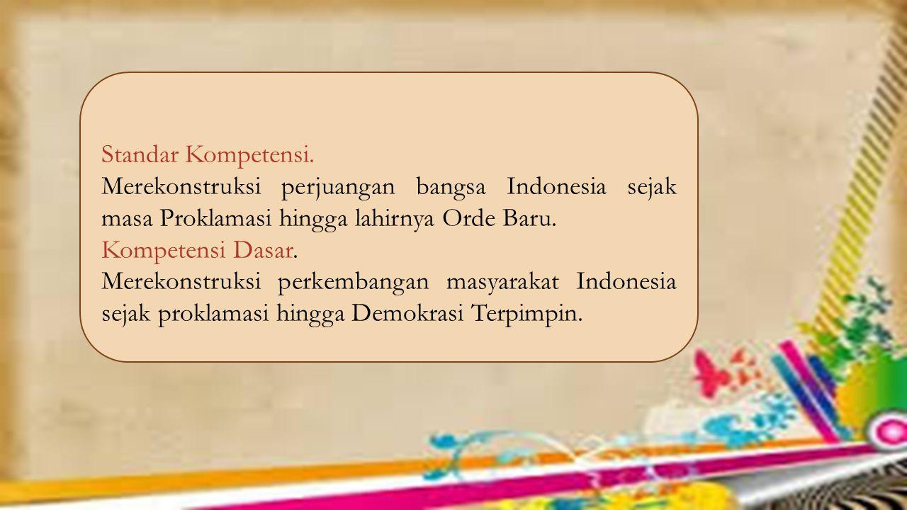 Standar Kompetensi. Merekonstruksi perjuangan bangsa Indonesia sejak masa Proklamasi hingga lahirnya Orde Baru. Kompetensi Dasar. Merekonstruksi perke
