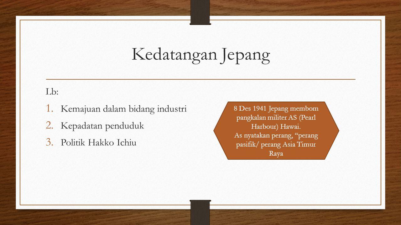 Kedatangan Jepang Lb: 1. Kemajuan dalam bidang industri 2. Kepadatan penduduk 3. Politik Hakko Ichiu 8 Des 1941 Jepang membom pangkalan militer AS (Pe