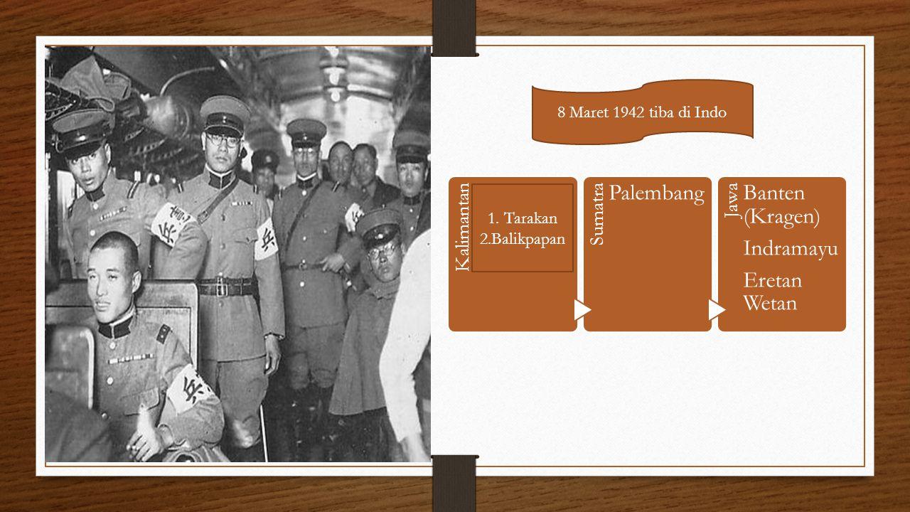 KalimantanSumatra Palembang Jawa Banten (Kragen) Indramayu Eretan Wetan 1. Tarakan 2.Balikpapan 8 Maret 1942 tiba di Indo