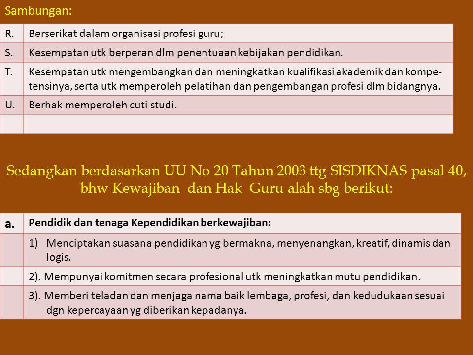 Sambungan: Sedangkan berdasarkan UU No 20 Tahun 2003 ttg SISDIKNAS pasal 40, bhw Kewajiban dan Hak Guru alah sbg berikut: R.Berserikat dalam organisasi profesi guru; S.Kesempatan utk berperan dlm penentuaan kebijakan pendidikan.