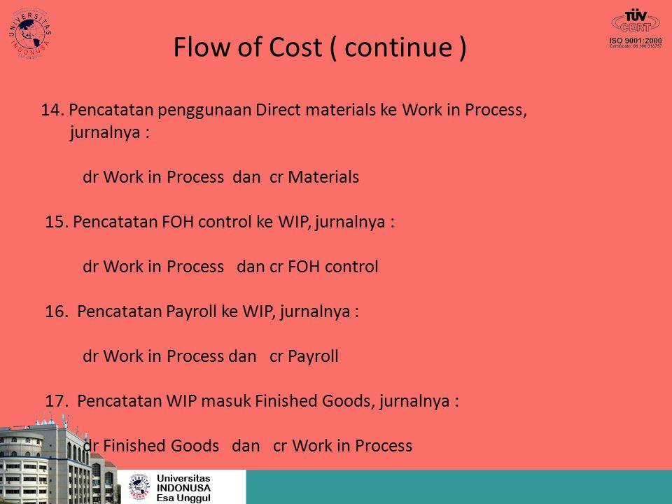 Flow of Cost ( continue ) 14. Pencatatan penggunaan Direct materials ke Work in Process, jurnalnya : dr Work in Process dan cr Materials 15. Pencatata