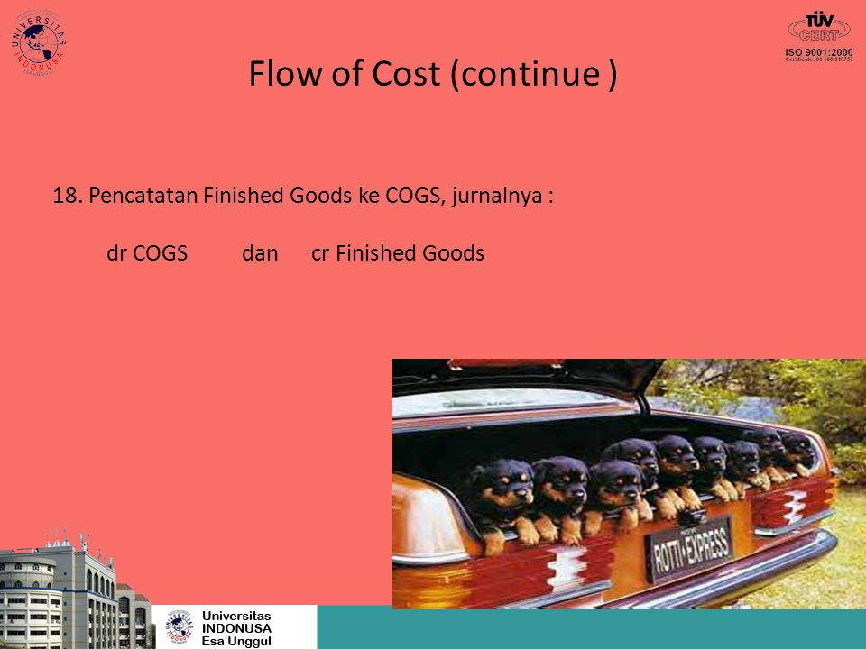 Flow of Cost (continue ) 18. Pencatatan Finished Goods ke COGS, jurnalnya : dr COGS dan cr Finished Goods