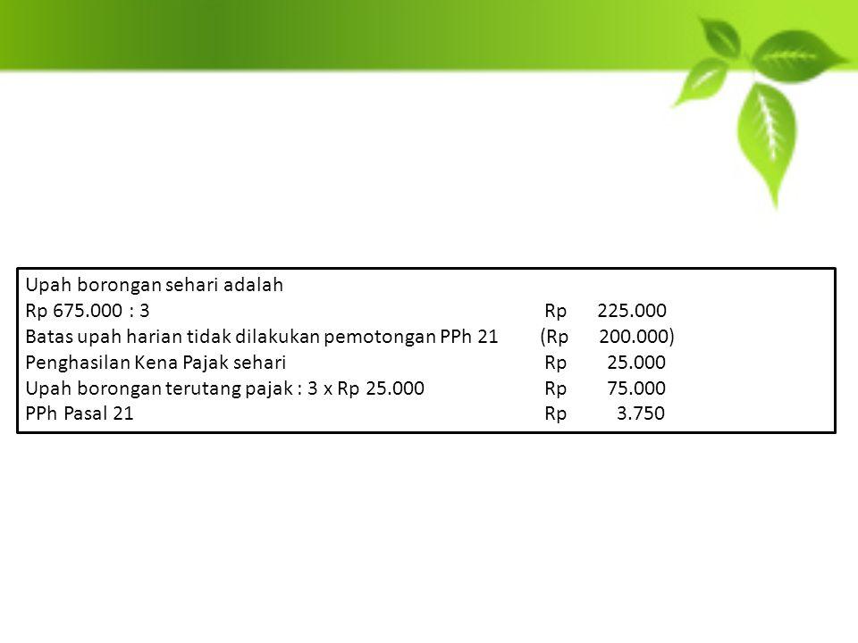 Upah borongan sehari adalah Rp 675.000 : 3 Rp 225.000 Batas upah harian tidak dilakukan pemotongan PPh 21(Rp 200.000) Penghasilan Kena Pajak sehari Rp