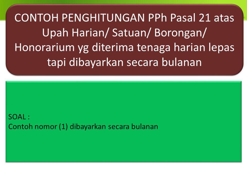 CONTOH PENGHITUNGAN PPh Pasal 21 atas Upah Harian/ Satuan/ Borongan/ Honorarium yg diterima tenaga harian lepas tapi dibayarkan secara bulanan SOAL :