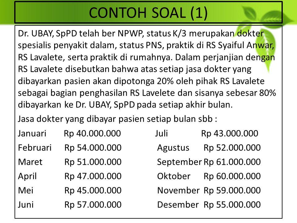 CONTOH SOAL (1) Dr. UBAY, SpPD telah ber NPWP, status K/3 merupakan dokter spesialis penyakit dalam, status PNS, praktik di RS Syaiful Anwar, RS Laval